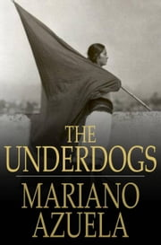 The Underdogs - A Novel of the Mexican Revolution ebook by Mariano Azuela,E Munguia Jr.
