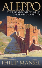 Aleppo - The Rise and Fall of Syria's Great Merchant City ebook by Philip Mansel