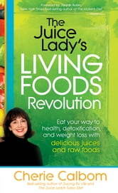 The Juice Lady's Living Foods Revolution - Eat your way to health, detoxification, and weight loss with delicious juices and raw ebook by Cherie Calbom