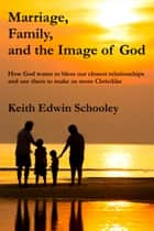 Marriage, Family and the Image of God ebook by Keith Edwin Schooley