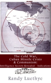 The Cold War, Cuban Missile Crisis & Communism: Intelligence Secrets Revealed - Indications ebook by Randy Luethye