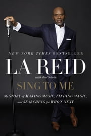 Sing to Me - My Story of Making Music, Finding Magic, and Searching for Who's Next ebook by LA Reid