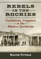 Rebels in the Rockies - Confederate Irregulars in the Western Territories ebook by Walter Earl Pittman