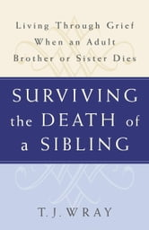 Surviving the Death of a Sibling - Living Through Grief When an Adult Brother or Sister Dies ebook by T.J. Wray