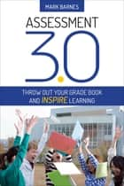 Assessment 3.0 - Throw Out Your Grade Book and Inspire Learning ebook by Mark D. Barnes