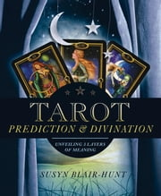 Tarot Prediction & Divination: Unveiling Three Layers of Meaning - Unveiling Three Layers of Meaning ebook by Susyn Blair-Hunt