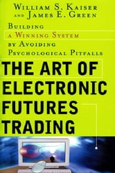The Art of Electronic Futures Trading: Building a Winning System by Avoiding Psychological Pitfalls: Building a Winning System by Avoiding Psychologic ebook by Kaiser, William
