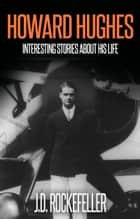 Howard Hugues: Interesting Stories About His Life ebook by J.D. Rockefeller