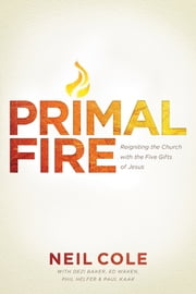 Primal Fire - Reigniting the Church with the Five Gifts of Jesus ebook by Neil Cole