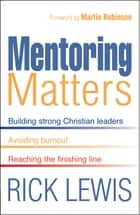 Mentoring Matters - Building Strong Christian leaders - Avoiding burnout - Reaching the fini ebook by Rick Lewis