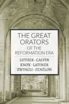 The Great Orators of the Reformation Era ebook by Martin Luther, John Calvin, John Knox,...