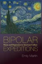 Bipolar Expeditions - Mania and Depression in American Culture eBook by Emily Martin