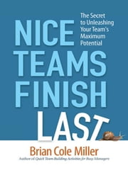 Nice Teams Finish Last - The Secret to Unleashing Your Team's Maximum Potential ebook by Brian Cole MILLER