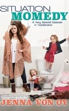 Situation Momedy: A Very Special Episode in Toddlerdom ebook by Jenna Von Oy