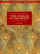 The Fiddler of the Reels and Other Stories ebook by Thomas Hardy