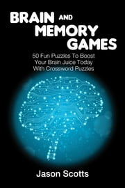 Brain and Memory Games: 50 Fun Puzzles to Boost Your Brain Juice Today (With Crossword Puzzles) ebook by Jason Scotts