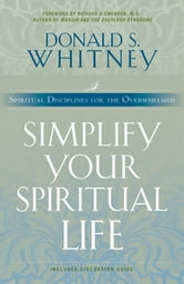 Simplify Your Spiritual Life - Spiritual Disciplines for the Overwhelmed ebook by Donald Whitney