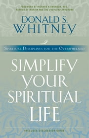 Simplify Your Spiritual Life - Spiritual Disciplines for the Overwhelmed ebook by Donald S. Whitney,Richard A. Swenson