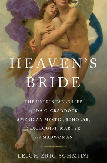 Heaven's Bride - The Unprintable Life of Ida C. Craddock, American Mystic, Scholar, Sexologist, Martyr, and Madwoman ebook by Leigh Eric Schmidt