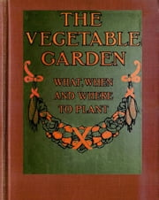The Vegetable Garden - What, When, and How to Plant ebook by Midwest Journal Press,Farmer's Cycolpedia,Dr. Robert C. Worstell