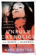 Unruly Catholics from Dante to Madonna - Faith, Heresy, and Politics in Cultural Studies ebook by Marc DiPaolo