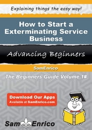 How to Start a Exterminating Service Business - How to Start a Exterminating Service Business ebook by Jennifer Haynes
