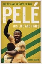 Pelé: His Life and Times - Revised & Updated eBook by Harry Harris