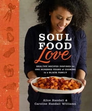 Soul Food Love - Healthy Recipes Inspired by One Hundred Years of Cooking in a Black Family ebook by Alice Randall,Caroline Randall Williams