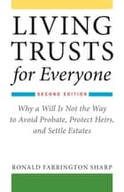 Living Trusts for Everyone - Why a Will Is Not the Way to Avoid Probate, Protect Heirs, and Settle Estates (Second Edition) ebook by Ronald Farrington Sharp