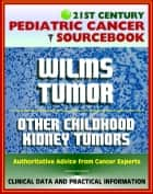 21st Century Pediatric Cancer Sourcebook: Wilms Tumor (WT) and Other Childhood Kidney Tumors - Clinical Data for Patients, Families, and Physicians ebook by Progressive Management