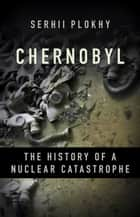 Chernobyl - The History of a Nuclear Catastrophe ebook by Serhii Plokhy