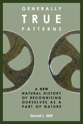 Generally True Patterns: A New Natural History of Recognizing Ourselves as a Part of Nature ebook by David L. Witt