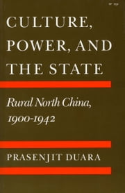 Culture, Power, and the State - Rural North China, 1900-1942 ebook by Prasenjit Duara