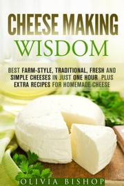 Cheese Making Wisdom: Best Farm-Style, Traditional, Fresh and Simple Cheeses in Just One Hour Plus Extra Recipes for Homemade Cheese - How to Make Cheese ebook by Olivia Bishop