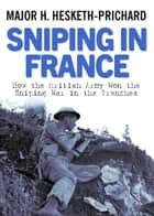 Sniping in France - Winning the Sniping War in the Trenches ebook by Major H Hesketh-Prichard