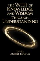 The Value of Knowledge and Wisdom Through Understanding ebook by Father Andre Leroux