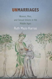 Unmarriages - Women, Men, and Sexual Unions in the Middle Ages ebook by Ruth Mazo Karras