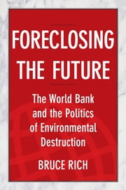 Foreclosing the Future - The World Bank and the Politics of Environmental Destruction ebook by Bruce Rich