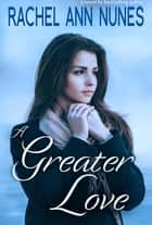 A Greater Love ebook by Rachel Ann Nunes