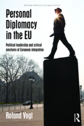 Personal Diplomacy in the EU - Political Leadership and Critical Junctures of European Integration ebook by Roland Vogt