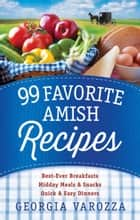 99 Favorite Amish Recipes - *Best-Ever Breakfasts *Midday Meals and Snacks *Quick and Easy Dinners ebook by Georgia Varozza