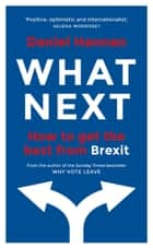 What Next - How to get the best from Brexit ebook by Daniel Hannan