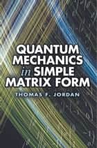 Quantum Mechanics in Simple Matrix Form ebook by Thomas F. Jordan