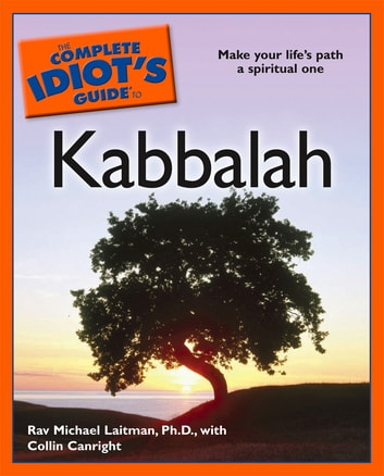 The Complete Idiot's Guide to Kabbalah - Make Your Life's Path a Spiritual One eBook by Collin Canright,Rav Michael Laitman PhD
