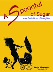 A Spoonful of Sugar: Your Daily Dose of Laughter ebook by Emily Ann Alexander