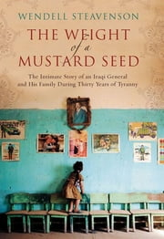 The Weight of a Mustard Seed - The Intimate Story of an Iraqi General and His Family During Thirty Years of Tyranny ebook by Wendell Steavenson