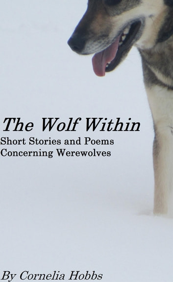 The Wolf Within - Short Stories and Poems Concerning Werewolves ebook by Cornelia Hobbs