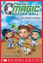 Frankie's Magic Soccer Ball #4: Frankie vs. The Mummy's Menace ebook by Frank Lampard