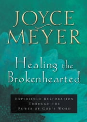 Healing the Brokenhearted - Experience Restoration Through the Power of God's Word ebook by Joyce Meyer