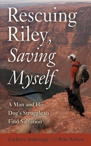 Rescuing Riley, Saving Myself - A Man and His Dog's Struggle to Find Salvation ebook by Zachary Anderegg,Pete Nelson